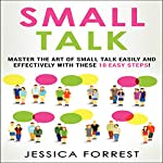 Small Talk: Master the Art of Small Talk Easily and Effectively with These 10 Easy Steps | Jessica Forrest