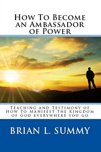 How to Become an Ambassador of Power: Teaching and Testimony of How to Manifest the Kingdom of God Everywhere You Go