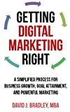Getting Digital Marketing Right: A Simplified Process For Business Growth, Goal Attainment, and Powerful Marketing