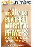 Prayer: The 30 Most Powerful Morning Prayers Every Christian Needs To Know (Christian Prayer Books Series Book 1)