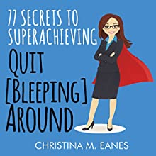 Quit [Bleeping] Around: 77 Secrets to Superachieving Audiobook by Christina M. Eanes Narrated by Christina M. Eanes