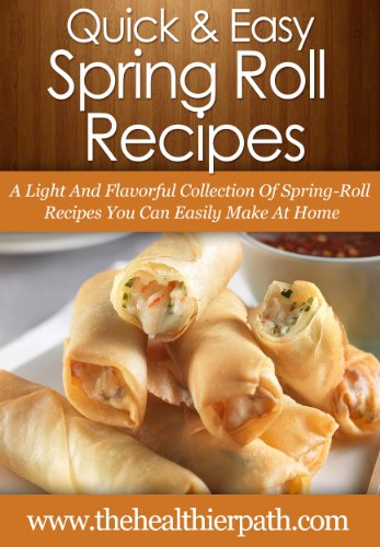 Spring Roll Recipes: A Light And Flavorful Collection Of Spring-Roll Recipes You Can Easily Make At Home. (Quick & Easy Recipes) by Mary Miller