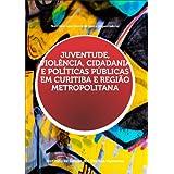 Juventude, Violência, Cidadania e Políticas Públicas em Curitiba e Região Metropolitana
