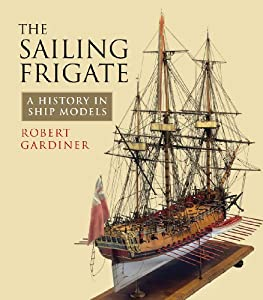 The Sailing Frigate: A History in Ship Models by Robert Gardiner