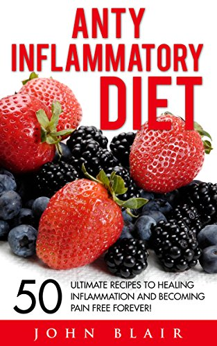 Anti Inflammatory Diet: 50 Ultimate Recipes To Healing Inflammation And Becoming Pain Free Forever! (Weight Loss...