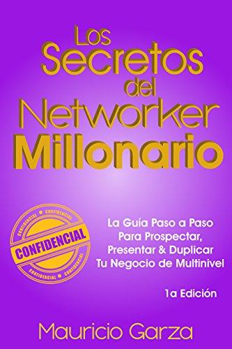 Los Secretos del Networker Millonario: La Guía Paso a Paso Para Prospectar, Presentar & Duplicar Tu Negocio de Multinivel