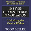 The Seven Hidden Secrets of Motivation: Unlocking the Genius Within  by Todd Beeler Narrated by Todd Beeler