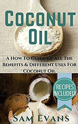 Coconut Oil: A How To Guide Of All The Benefits & Different Uses for Coconut Oil - RECIPES INCLUDED! (Coconut Oil Secrets, Coconut Oil For Beginners, Coconut Oil Benefits, Coconut Oil)