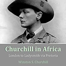 Churchill in Africa: London to Ladysmith via Pretoria Audiobook by Winston Spencer Churchill Narrated by Nigel Carrington