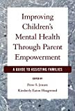 Improving Childrens Mental Health Through Parent Empowerment: A Guide to Assisting Families