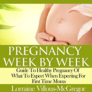 Pregnancy Week by Week: Guide to Healthy Pregnancy of What to Expect When Expecting for First Time Moms | [Lorraine Villous-McGregor]