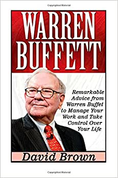 Warren Buffett: Remarkable Advice From Warren Buffet To Manage Your Work And Take Control Over Your Life (Warren Buffett Books, Warren Buffett Way, Warren Buffett Biography)