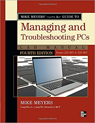 Mike Meyers' CompTIA A+ Guide to Managing and Troubleshooting PCs Lab Manual, Fourth Edition (Exams 220-801 & 220-802) written by Mike Meyers