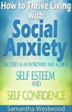 How to Thrive Living with Social Anxiety: Succeed as an Introvert and Achieve Self Esteem, and Self Confidence