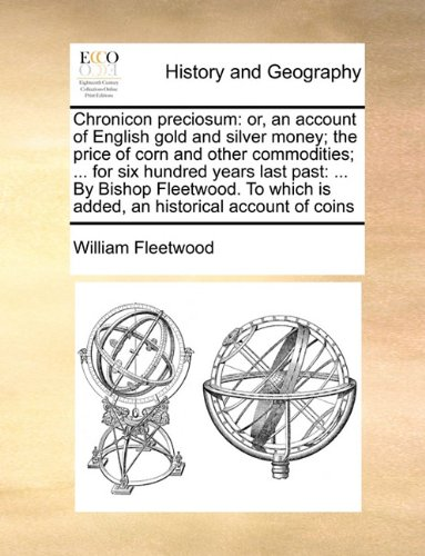 Chronicon preciosum: or, an account of English gold and silver money; the price of corn and other commodities; ... for six hundred years last past: ... is added, an historical account of coins