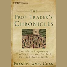 The Prop Trader's Chronicles: Short-Term Proprietary Trading Strategies for Both Bull and Bear Markets (       UNABRIDGED) by Francis J. Chan Narrated by Jay Snyder