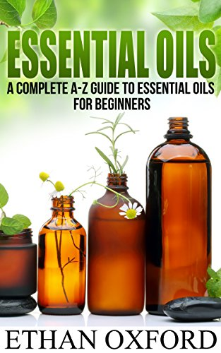 Essential Oils: A Complete A-Z Guide To Essential Oils For Beginners