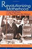 By Marguerite Guzman Bouvard - Revolutionizing Motherhood: The Mothers of the Plaza de Mayo (12.2.2001)
