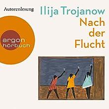 Nach der Flucht Hörbuch von Ilija Trojanow Gesprochen von: Ilija Trojanow
