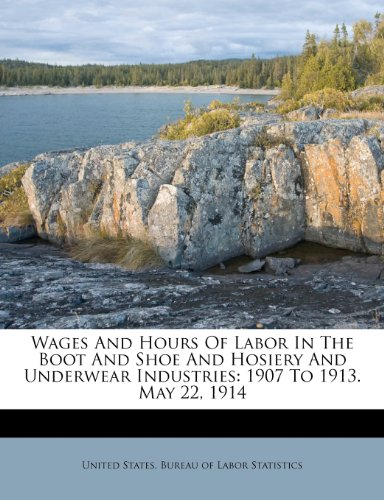 Wages And Hours Of Labor In The Boot And Shoe And Hosiery And Underwear Industries: 1907 To 1913. May 22, 1914 (Tapa Blanda)
