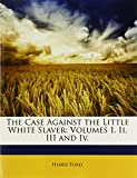 The Case Against the Little White Slaver: Volumes I, Ii, III and Iv. (1148303480) by Ford, Henry