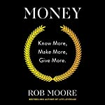 Money: Know More, Make More, Give More. Audiobook by Rob Moore Narrated by Rob Moore
