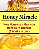 Honey Miracle: How Honey Can Heal You From Daily Sicknesses (2 books In One): (Honey Miracle, Honey Cures, How to Use Honey)