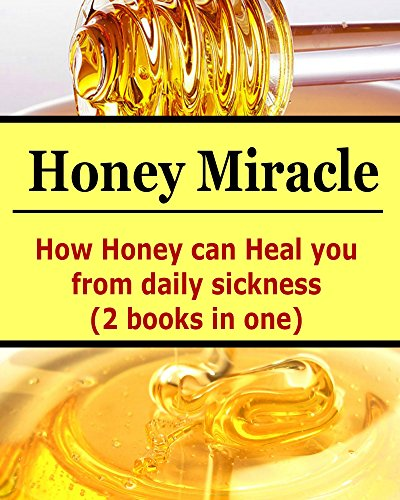 Honey Miracle: How Honey Can Heal You From Daily Sicknesses (2 books In One): (Honey Miracle, Honey Cures, How to Use Honey) by Mike Bahami