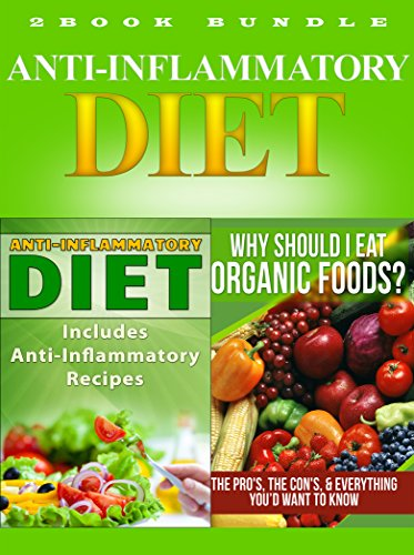 Anti-Inflammatory Diet: Includes Anti-Inflammatory Recipes, & Why Should I Eat Organic Foods - The Pro's, The Con's, & Everything You'd Want To Know (Anti-Inflammatory ... recipes, Diet Books Book 1)