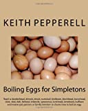 Dr Keith C Pepperell Boiling Eggs for Simpletons: Teach a dunderhead, dimwit, nitwit, numskull, birdbrain, blockhead, bonehead, idiot, clod, dolt, fathead, imbecile, ... or family member or chums how to boil an egg.