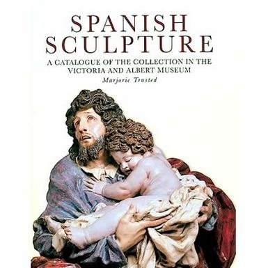Spanish Sculpture: A Catalogue of the Collection in the Victoria and Albert Museum
