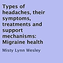 Types of Headaches, Their Symptoms, Treatments and Support Mechanisms: Migraine Health (       UNABRIDGED) by Misty Lynn Wesley Narrated by Daniel J. Evanson