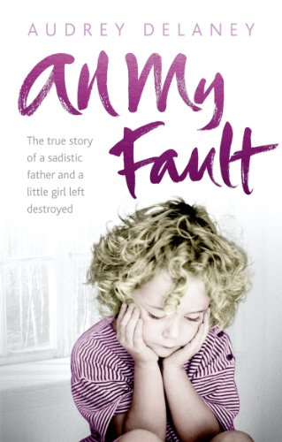 All My Fault: The True Story of a Sadistic Father and a Little Girl Left Destroyed