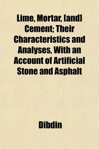 Lime, Mortar, [and] Cement; Their Characteristics and Analyses, With an Account of Artificial Stone and Asphalt