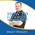 How to Flip a House: 7 Fundamentals of a Highly Successful Flip Audiobook by Brant Phillips Narrated by Randy Hames
