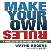 Make Your Own Rules: A Renegade Guide to Unconventional Success | [Wayne Rogers, Josh Young]