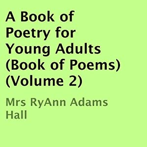 A Book of Poetry for Young Adults: Book of Poems, Volume 2 | [Mrs. RyAnn Adams Hall]