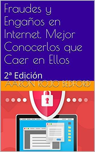 Fraudes y Engaños en Internet. Mejor Conocerlos que Caer en Ellos: 2ª Edición