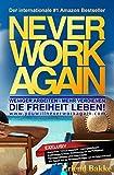 Never Work Again: Weniger Arbeiten - Mehr Verdienen - Die Freiheit Leben