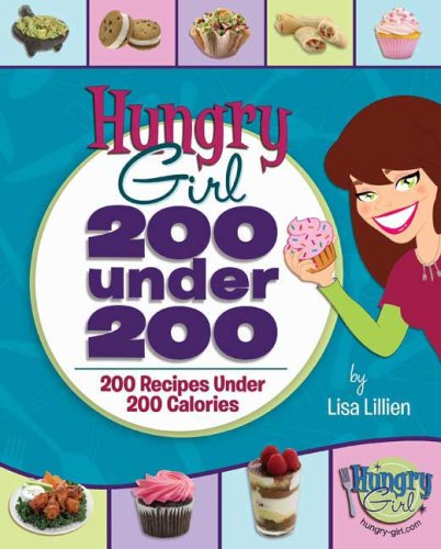 Hungry Girl: 200 Under 200: 200 Recipes Under 200 Calories, LISA LILLIEN