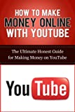How to Make Money Online with YouTube: The Ultimate Honest Guide for Making Money on YouTube (YouTube Videos, YouTube Marketing Guides, Social Media Business, Making Money Online)