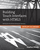 Stephen Woods Building Touch Interfaces with HTML5: Develop and Design Speed Up Your Site and Create Amazing User Experiences