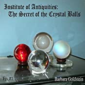 Institute of Antiquities: The Secret of the Crystal Balls (Ep.#1) | Barbara Goldstein