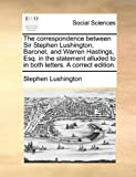 The correspondence between Sir Stephen Lushington, Baronet, and Warren Hastings, Esq. in the statement alluded to in both letters. A correct edition. (1170639135) by Lushington, Stephen