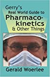 G. M. Woerlee MBBS FRCA GERRY'S REAL WORLD GUIDE TO PHARMACOKINETICS & OTHER THINGS