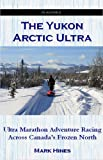 Mark Hines The Yukon Arctic Ultra: Ultra Marathon Adventure Racing Across Canada's Frozen North