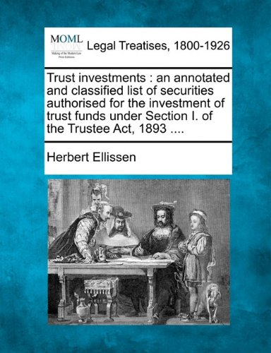Trust investments: an annotated and classified list of securities authorised for the investment of trust funds under Section I. of the Trustee Act, 1893 ....