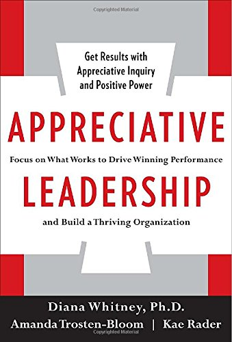 Appreciative Leadership: Focus on What Works to Drive...