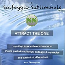 Attract the One, Manifest True Authentic Love Now: Chakra Guided Meditation, Solfeggio Frequencies & Subliminal Affirmations - Solfeggio Subliminals Speech by  Solfeggio Subliminals Narrated by Kev Thompson