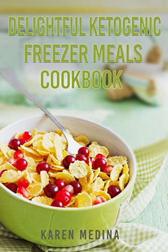 Delightful Ketogenic Freezer Meals Cookbook: Super Delicious Low Carb High Fat Recipes For Fast Weight Loss by Karen Medina